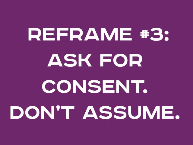 REFRAME #3: ASK FOR CONSENT. DON'T ASSUME.