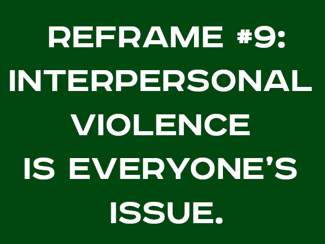 REFRAME #9: INTERPERSONAL VIOLENCE  IS EVERYONE'S ISSUE.